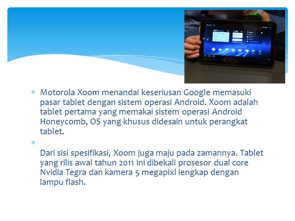  Motorola Xoom menandai keseriusan Google memasuki pasar tablet dengan sistem operasi Android. Xoom adalah tablet pertama yang memakai sistem operasi