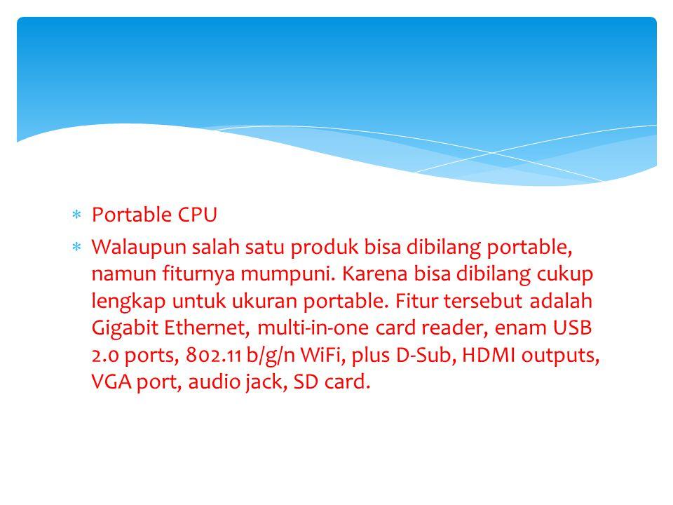  Portable CPU  Walaupun salah satu produk bisa dibilang portable, namun fiturnya mumpuni. Karena bisa dibilang cukup lengkap untuk ukuran portable.