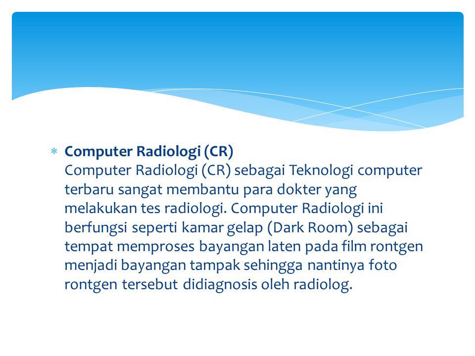  Computer Radiologi (CR) Computer Radiologi (CR) sebagai Teknologi computer terbaru sangat membantu para dokter yang melakukan tes radiologi. Compute
