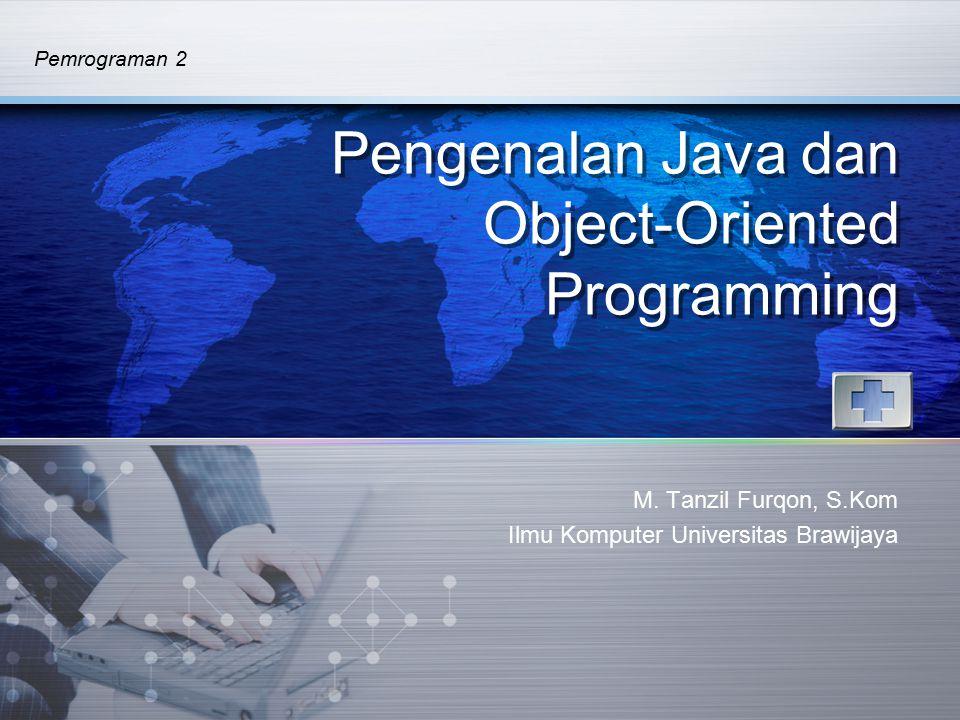 Pemrograman 2 Pengenalan Java dan Object-Oriented Programming M. Tanzil Furqon, S.Kom Ilmu Komputer Universitas Brawijaya