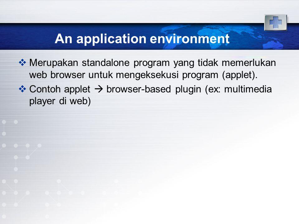 An application environment  Merupakan standalone program yang tidak memerlukan web browser untuk mengeksekusi program (applet).  Contoh applet  bro