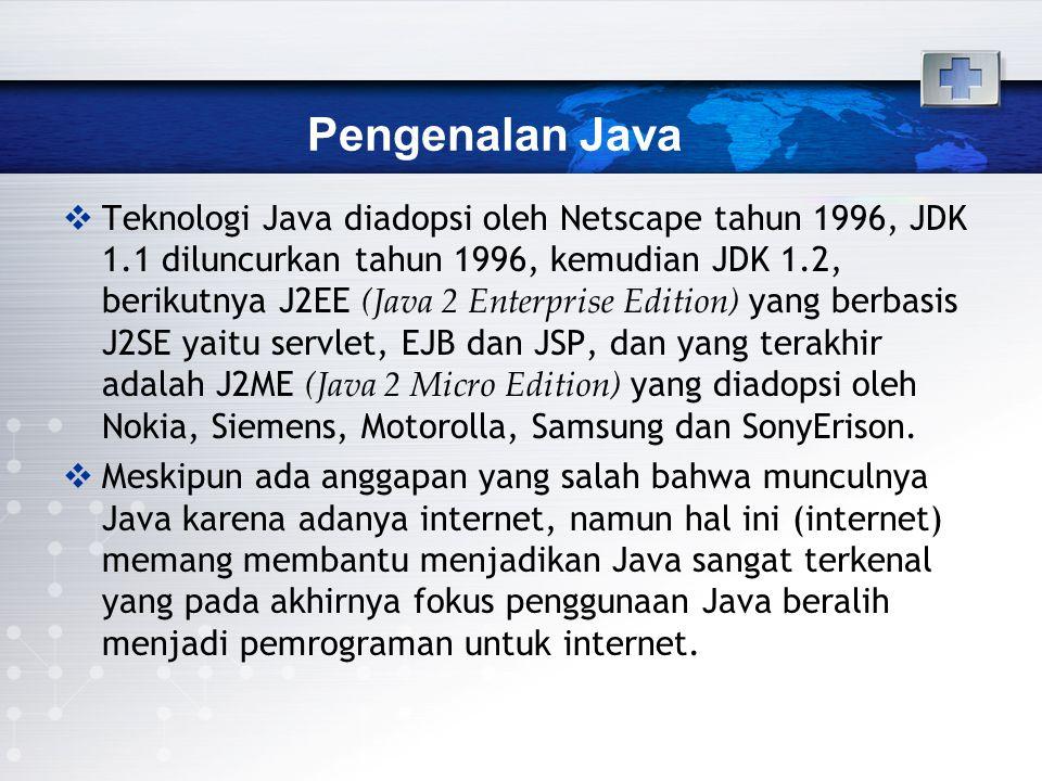 Pengenalan Java  Teknologi Java diadopsi oleh Netscape tahun 1996, JDK 1.1 diluncurkan tahun 1996, kemudian JDK 1.2, berikutnya J2EE (Java 2 Enterpri