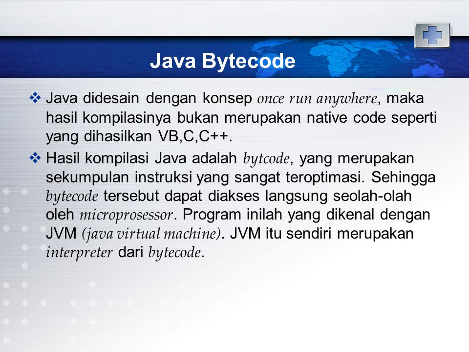 Java Bytecode (2)  Dengan mengonversi source code menjadi bytecode, memungkinkan suatu program dapat dieksekusi di lingkungan yang berbeda (multiplatform).