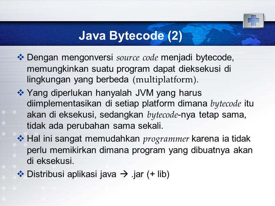 Java Bytecode (2)  Dengan mengonversi source code menjadi bytecode, memungkinkan suatu program dapat dieksekusi di lingkungan yang berbeda (multiplat