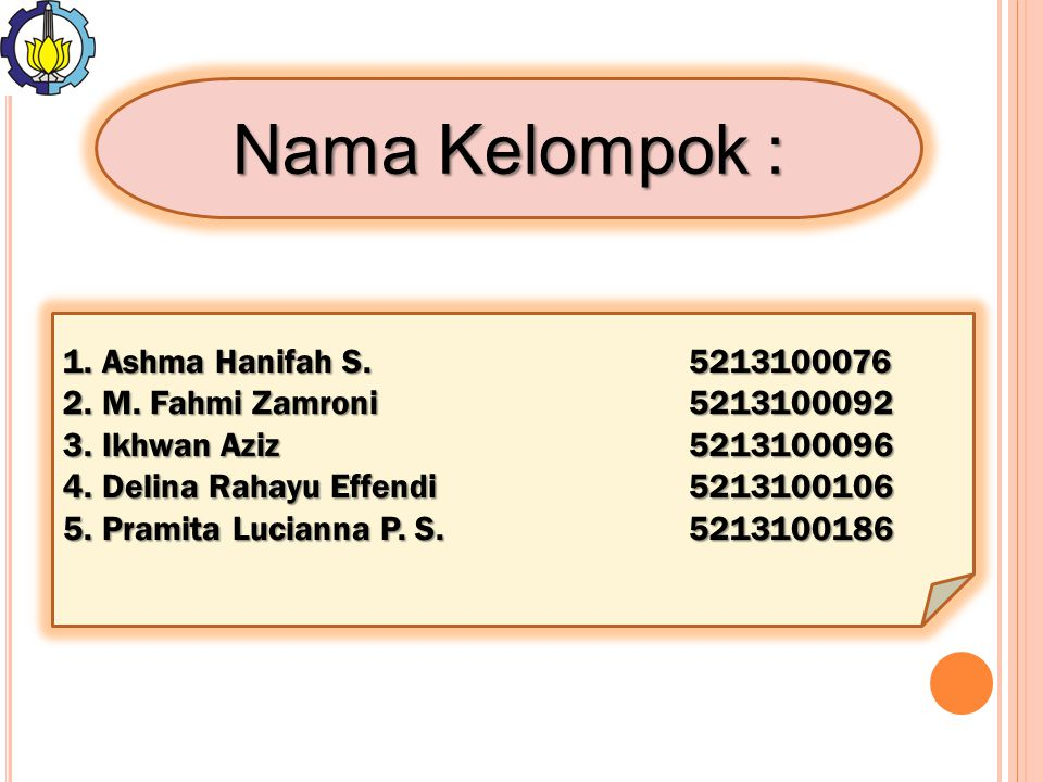 1.Ashma Hanifah S. 5213100076 2.M. Fahmi Zamroni5213100092 3.Ikhwan Aziz5213100096 4.Delina Rahayu Effendi5213100106 5.Pramita Lucianna P. S.521310018