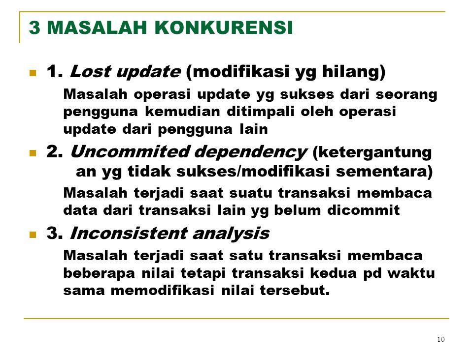 10 3 MASALAH KONKURENSI 1. Lost update (modifikasi yg hilang) Masalah operasi update yg sukses dari seorang pengguna kemudian ditimpali oleh operasi u