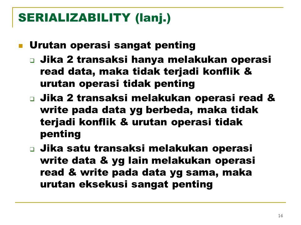 16 SERIALIZABILITY (lanj.) Urutan operasi sangat penting  Jika 2 transaksi hanya melakukan operasi read data, maka tidak terjadi konflik & urutan ope