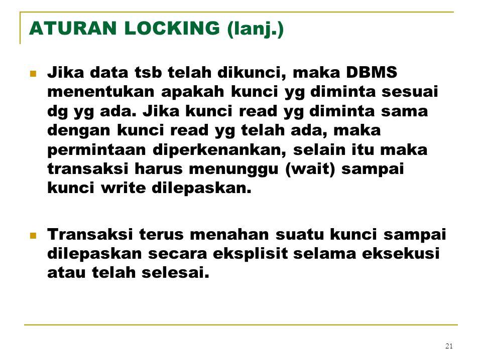 21 ATURAN LOCKING (lanj.) Jika data tsb telah dikunci, maka DBMS menentukan apakah kunci yg diminta sesuai dg yg ada. Jika kunci read yg diminta sama