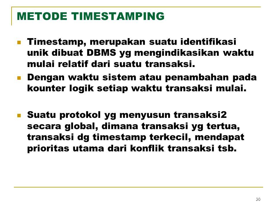 30 METODE TIMESTAMPING Timestamp, merupakan suatu identifikasi unik dibuat DBMS yg mengindikasikan waktu mulai relatif dari suatu transaksi. Dengan wa