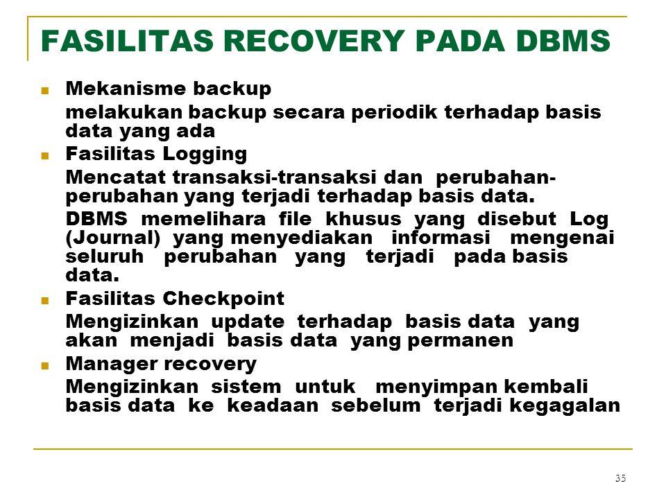 35 FASILITAS RECOVERY PADA DBMS Mekanisme backup melakukan backup secara periodik terhadap basis data yang ada Fasilitas Logging Mencatat transaksi-tr