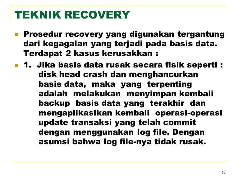 36 TEKNIK RECOVERY Prosedur recovery yang digunakan tergantung dari kegagalan yang terjadi pada basis data. Terdapat 2 kasus kerusakkan : 1. Jika basi