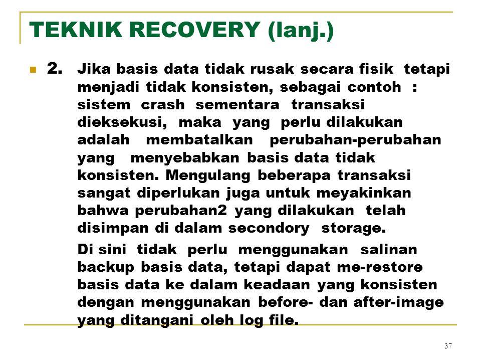 37 TEKNIK RECOVERY (lanj.) 2. Jika basis data tidak rusak secara fisik tetapi menjadi tidak konsisten, sebagai contoh : sistem crash sementara transak