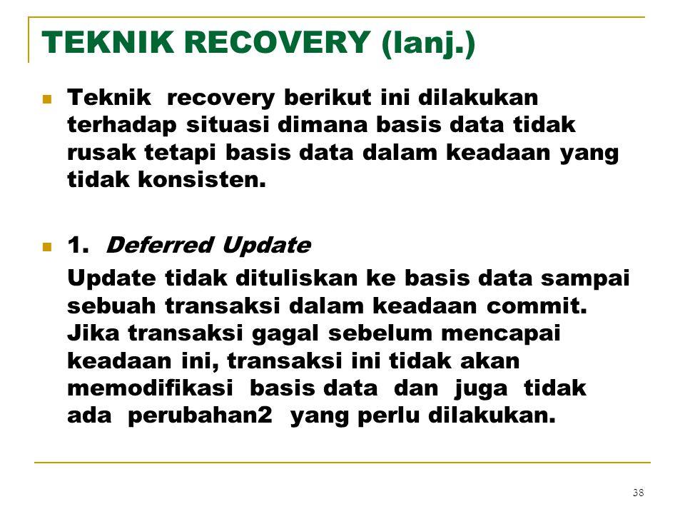 38 TEKNIK RECOVERY (lanj.) Teknik recovery berikut ini dilakukan terhadap situasi dimana basis data tidak rusak tetapi basis data dalam keadaan yang t