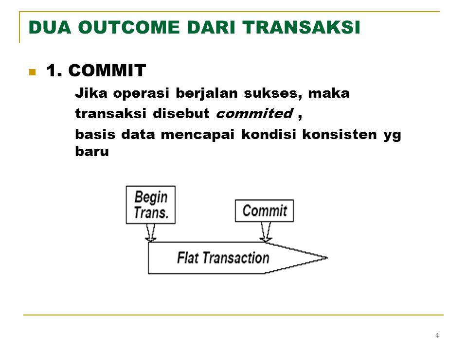 4 DUA OUTCOME DARI TRANSAKSI 1. COMMIT Jika operasi berjalan sukses, maka transaksi disebut commited, basis data mencapai kondisi konsisten yg baru