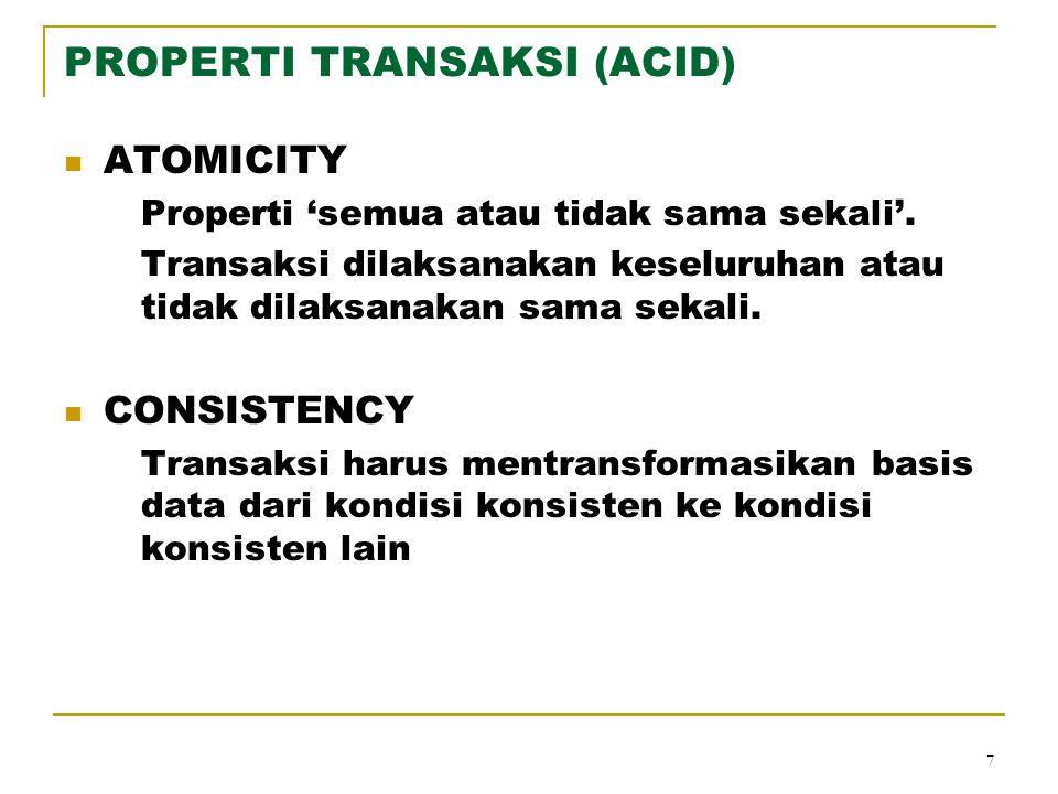 7 PROPERTI TRANSAKSI (ACID) ATOMICITY Properti 'semua atau tidak sama sekali'. Transaksi dilaksanakan keseluruhan atau tidak dilaksanakan sama sekali.