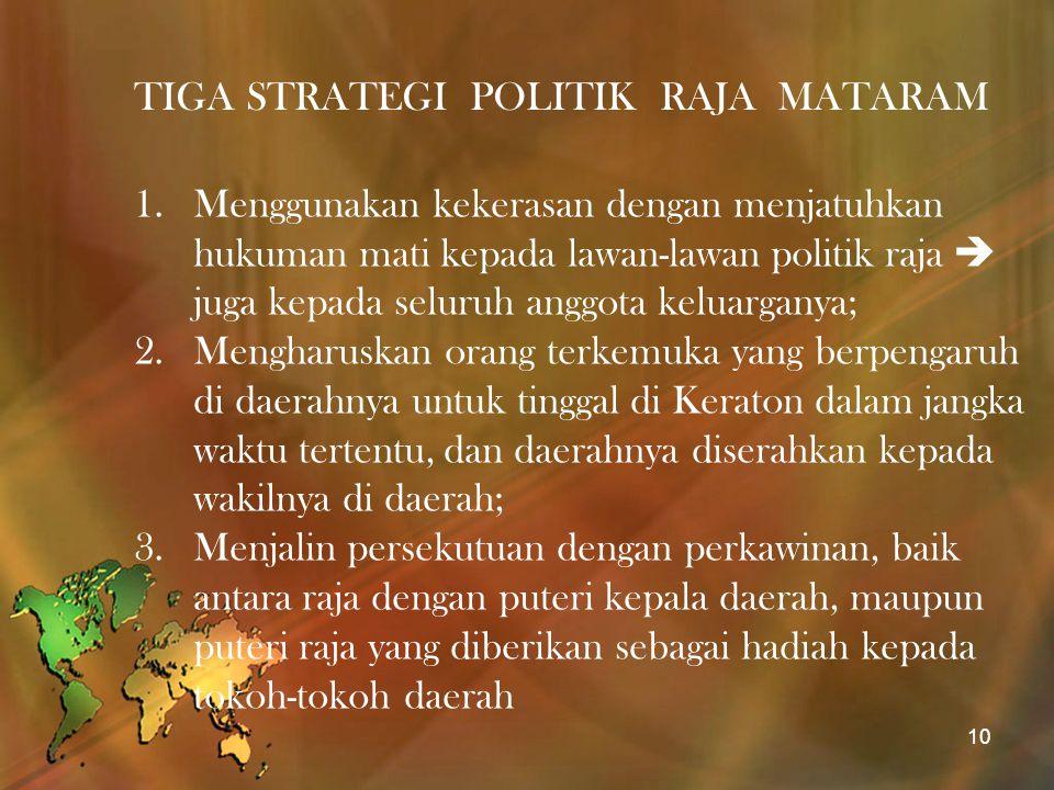 TIGA STRATEGI POLITIK RAJA MATARAM 1.Menggunakan kekerasan dengan menjatuhkan hukuman mati kepada lawan-lawan politik raja  juga kepada seluruh anggo