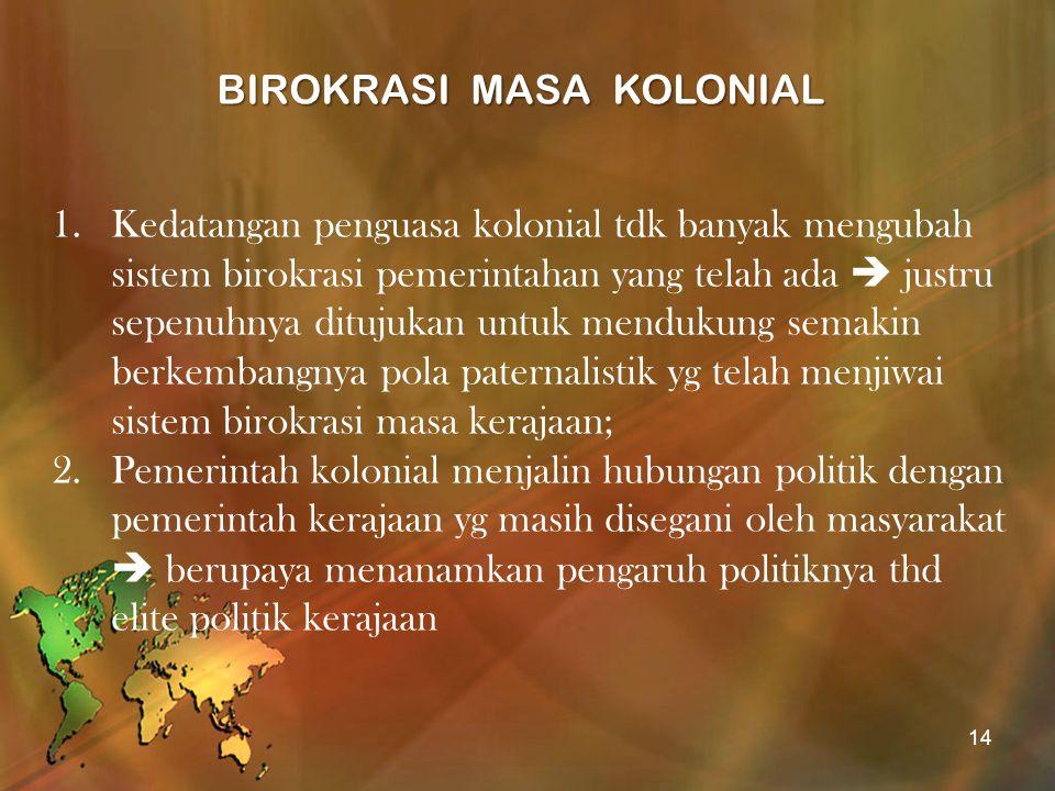 BIROKRASI MASA KOLONIAL 1.Kedatangan penguasa kolonial tdk banyak mengubah sistem birokrasi pemerintahan yang telah ada  justru sepenuhnya ditujukan