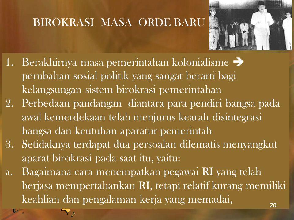BIROKRASI MASA ORDE BARU 1.Berakhirnya masa pemerintahan kolonialisme  perubahan sosial politik yang sangat berarti bagi kelangsungan sistem birokras