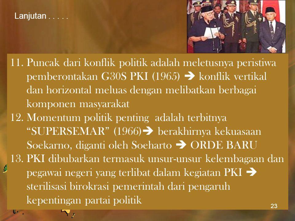 Lanjutan..... 11.Puncak dari konflik politik adalah meletusnya peristiwa pemberontakan G30S PKI (1965)  konflik vertikal dan horizontal meluas dengan