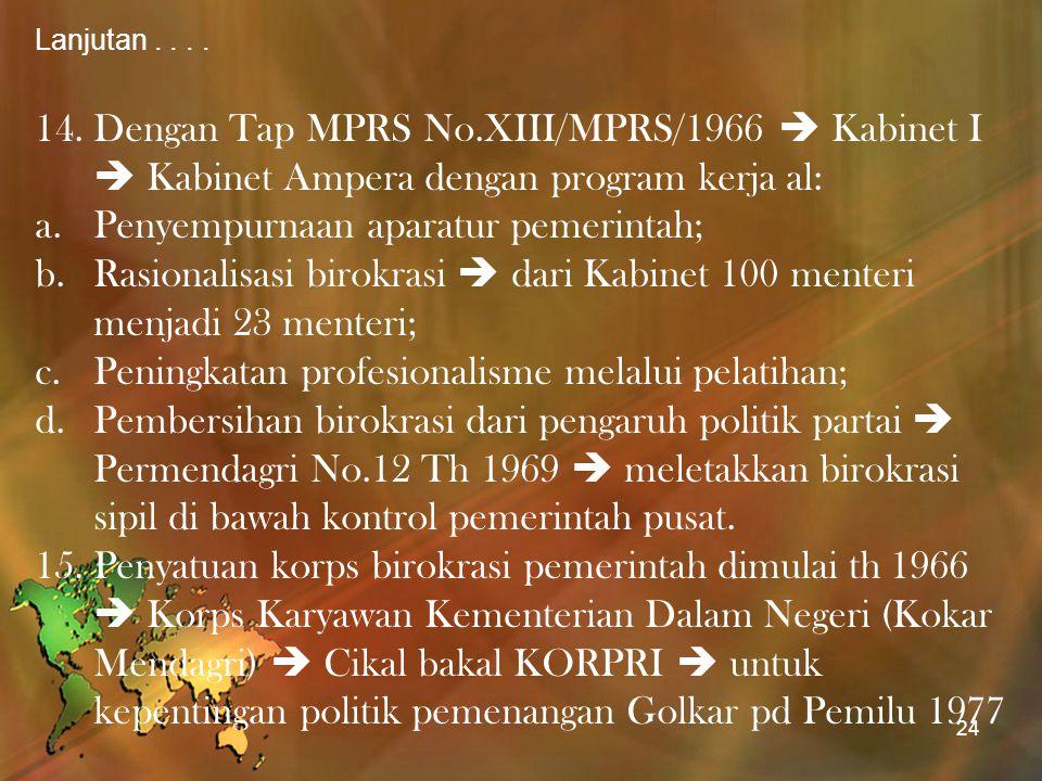 Lanjutan.... 14.Dengan Tap MPRS No.XIII/MPRS/1966  Kabinet I  Kabinet Ampera dengan program kerja al: a.Penyempurnaan aparatur pemerintah; b.Rasiona