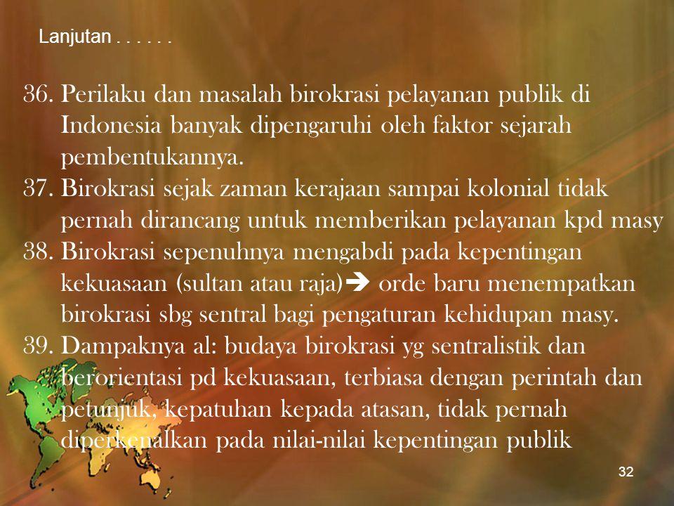 Lanjutan...... 36.Perilaku dan masalah birokrasi pelayanan publik di Indonesia banyak dipengaruhi oleh faktor sejarah pembentukannya. 37.Birokrasi sej