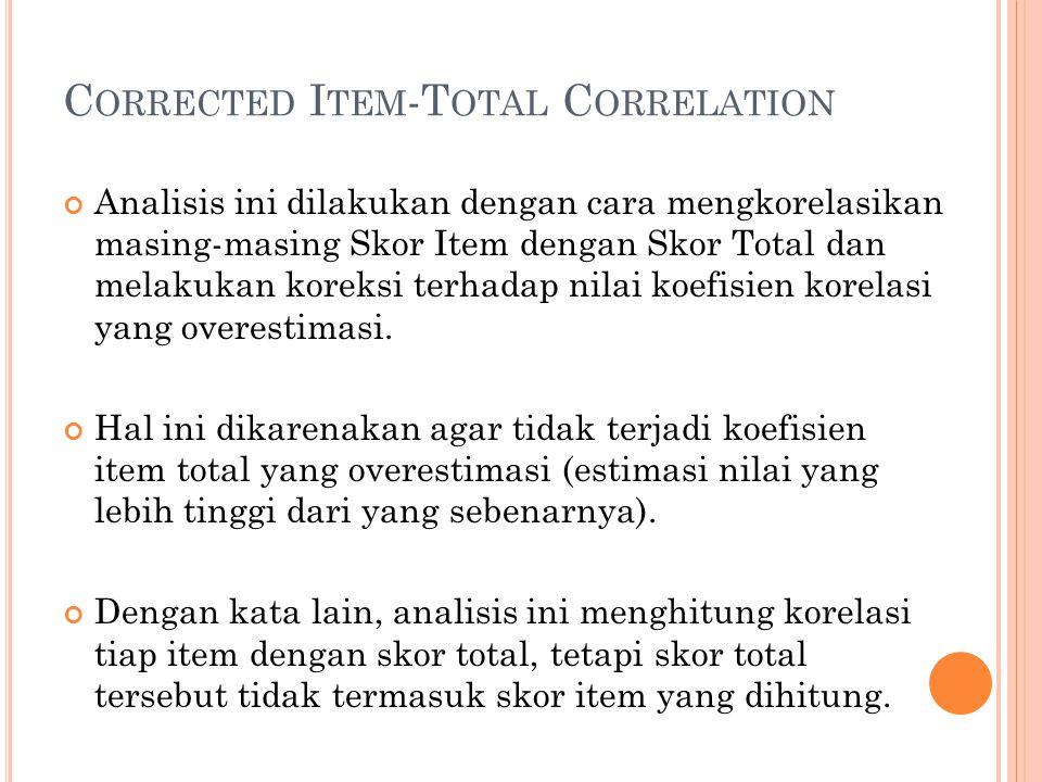 C ORRECTED I TEM -T OTAL C ORRELATION Analisis ini dilakukan dengan cara mengkorelasikan masing-masing Skor Item dengan Skor Total dan melakukan korek