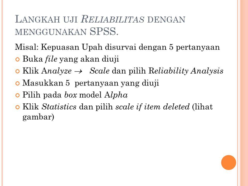 Misal: Kepuasan Upah disurvai dengan 5 pertanyaan Buka file yang akan diuji Klik A nalyze  Scale dan pilih R eliability Analysis Masukkan 5 pertanyaa