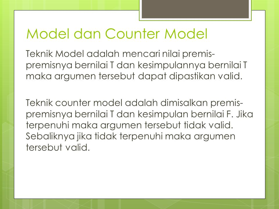 Model dan Counter Model Teknik Model adalah mencari nilai premis- premisnya bernilai T dan kesimpulannya bernilai T maka argumen tersebut dapat dipastikan valid.