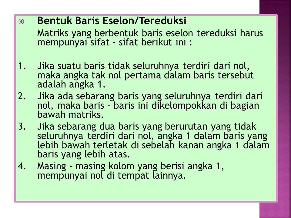  Bentuk Baris Eselon/Tereduksi Matriks yang berbentuk baris eselon tereduksi harus mempunyai sifat - sifat berikut ini : 1.Jika suatu baris tidak seluruhnya terdiri dari nol, maka angka tak nol pertama dalam baris tersebut adalah angka 1.