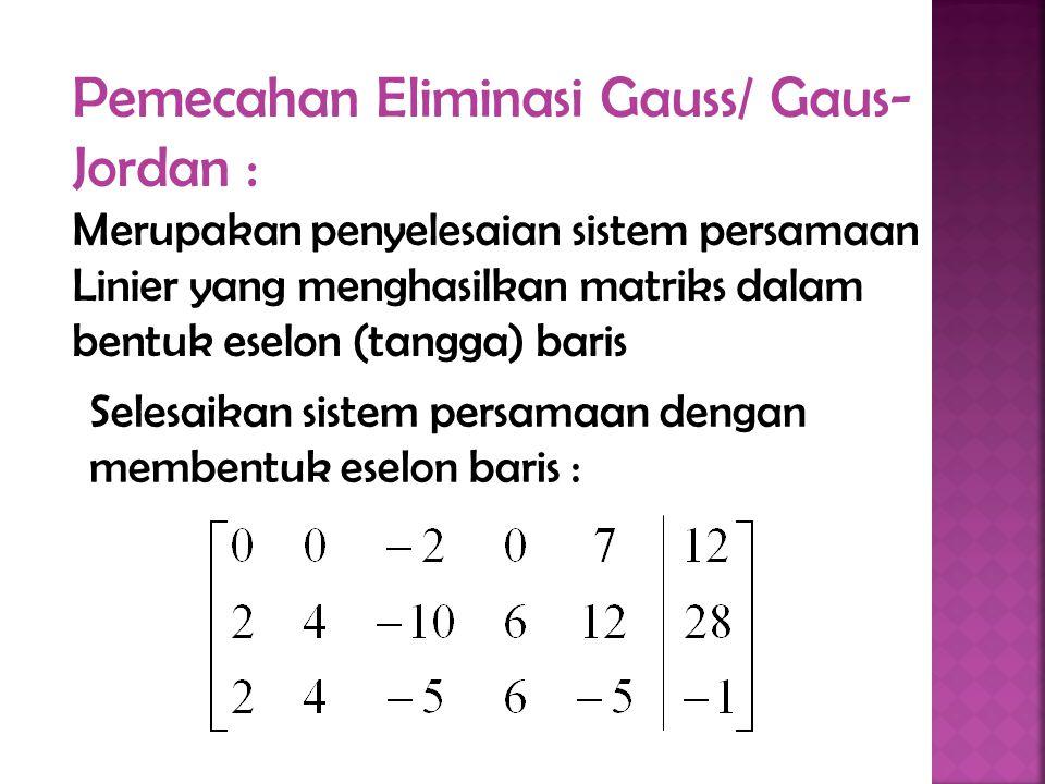 Selesaikan sistem persamaan dengan membentuk eselon baris : Pemecahan Eliminasi Gauss/ Gaus- Jordan : Merupakan penyelesaian sistem persamaan Linier yang menghasilkan matriks dalam bentuk eselon (tangga) baris