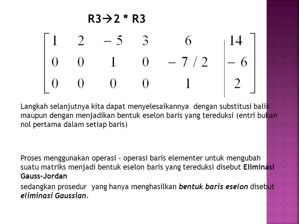 R3  2 * R3 Langkah selanjutnya kita dapat menyelesaikannya dengan substitusi balik maupun dengan menjadikan bentuk eselon baris yang tereduksi (entri bukan nol pertama dalam setiap baris) Proses menggunakan operasi - operasi baris elementer untuk mengubah suatu matriks menjadi bentuk eselon baris yang tereduksi disebut Eliminasi Gauss-Jordan sedangkan prosedur yang hanya menghasilkan bentuk baris eselon disebut eliminasi Gaussian.