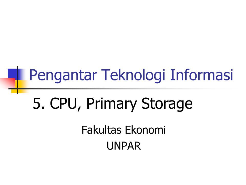 Pengantar Teknologi Informasi Fakultas Ekonomi UNPAR 5. CPU, Primary Storage