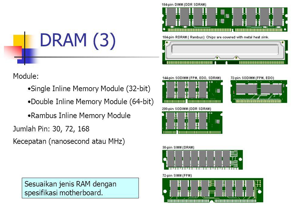 DRAM (3) Module: Single Inline Memory Module (32-bit) Double Inline Memory Module (64-bit) Rambus Inline Memory Module Jumlah Pin: 30, 72, 168 Kecepatan (nanosecond atau MHz) Sesuaikan jenis RAM dengan spesifikasi motherboard.