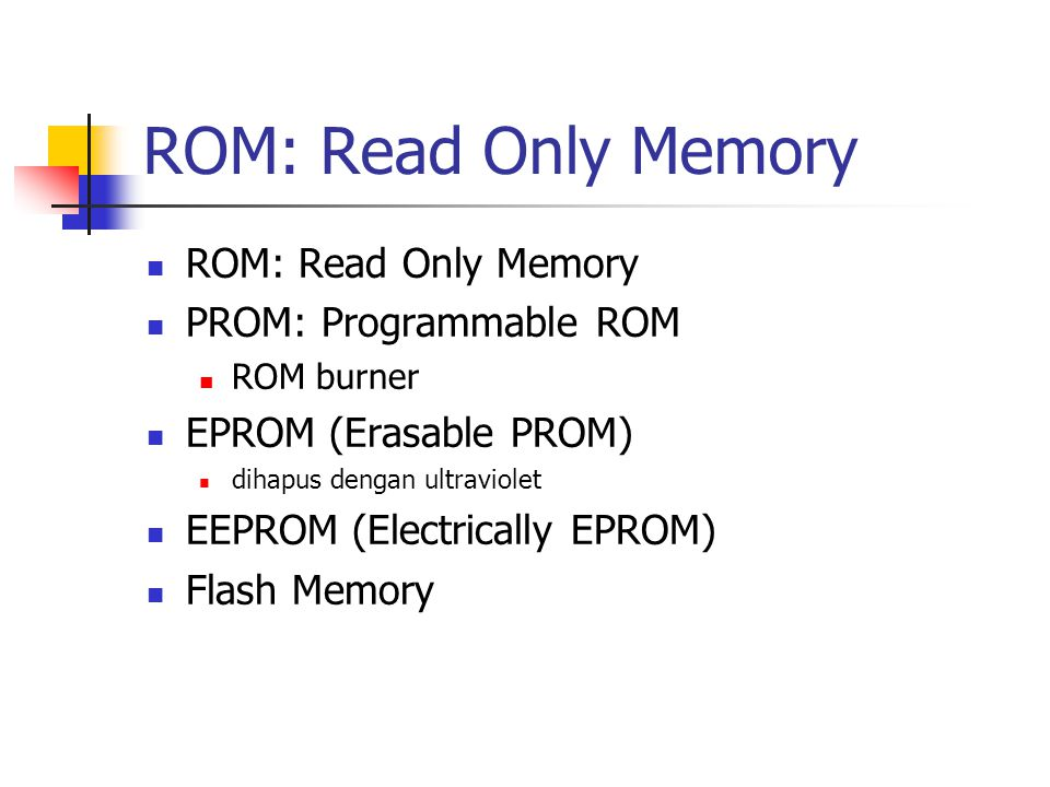 ROM: Read Only Memory PROM: Programmable ROM ROM burner EPROM (Erasable PROM) dihapus dengan ultraviolet EEPROM (Electrically EPROM) Flash Memory