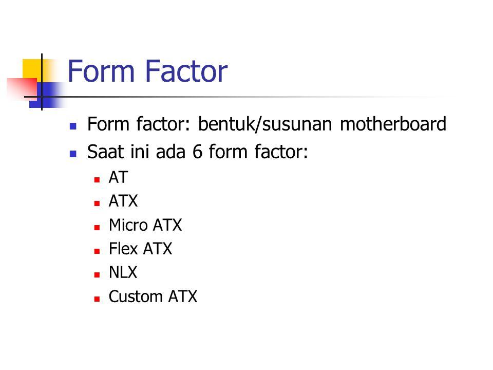 Form Factor Form factor: bentuk/susunan motherboard Saat ini ada 6 form factor: AT ATX Micro ATX Flex ATX NLX Custom ATX