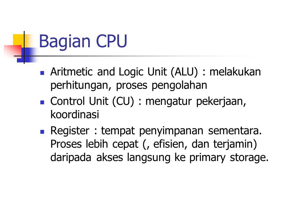 Bagian CPU Aritmetic and Logic Unit (ALU) : melakukan perhitungan, proses pengolahan Control Unit (CU) : mengatur pekerjaan, koordinasi Register : tempat penyimpanan sementara.