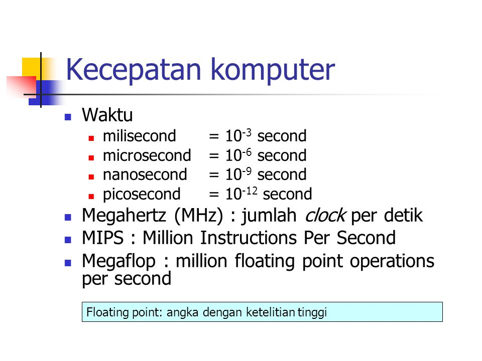 Kecepatan komputer Waktu milisecond= 10 -3 second microsecond= 10 -6 second nanosecond= 10 -9 second picosecond= 10 -12 second Megahertz (MHz) : jumlah clock per detik MIPS : Million Instructions Per Second Megaflop : million floating point operations per second Floating point: angka dengan ketelitian tinggi