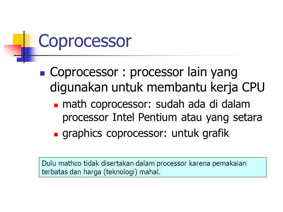 Coprocessor Coprocessor : processor lain yang digunakan untuk membantu kerja CPU math coprocessor: sudah ada di dalam processor Intel Pentium atau yang setara graphics coprocessor: untuk grafik Dulu mathco tidak disertakan dalam processor karena pemakaian terbatas dan harga (teknologi) mahal.