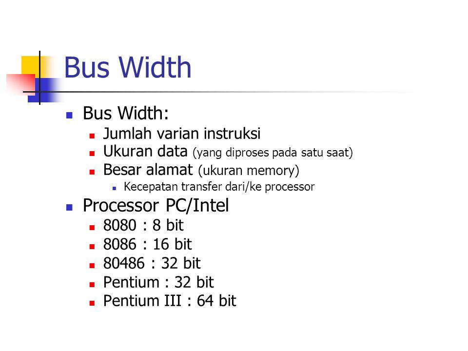 Bus Width Bus Width: Jumlah varian instruksi Ukuran data (yang diproses pada satu saat) Besar alamat (ukuran memory) Kecepatan transfer dari/ke processor Processor PC/Intel 8080 : 8 bit 8086 : 16 bit 80486 : 32 bit Pentium : 32 bit Pentium III : 64 bit