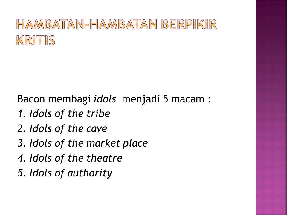 Bacon membagi idols menjadi 5 macam : 1. Idols of the tribe 2. Idols of the cave 3. Idols of the market place 4. Idols of the theatre 5. Idols of auth