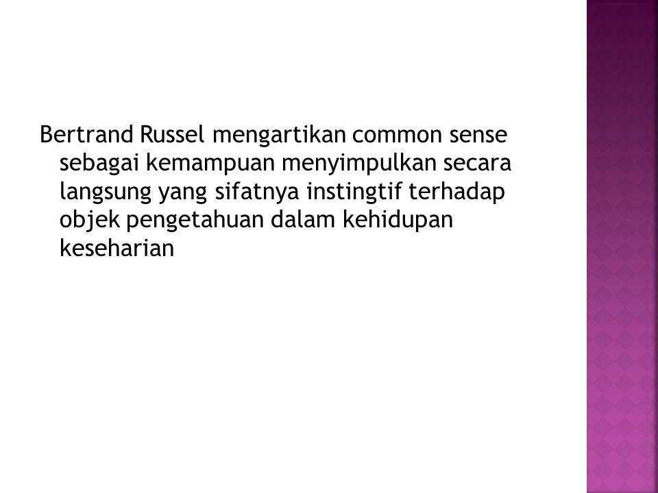 Bertrand Russel mengartikan common sense sebagai kemampuan menyimpulkan secara langsung yang sifatnya instingtif terhadap objek pengetahuan dalam kehi
