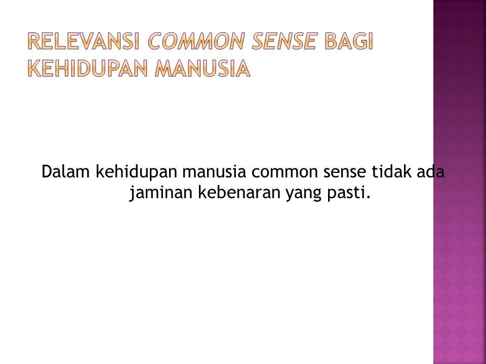 Dalam kehidupan manusia common sense tidak ada jaminan kebenaran yang pasti.