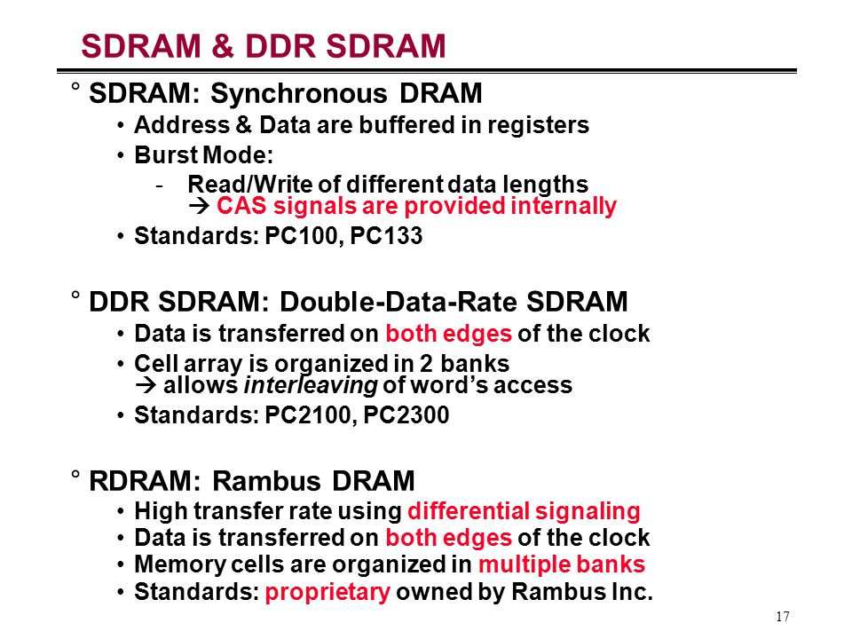 17 SDRAM & DDR SDRAM °SDRAM: Synchronous DRAM Address & Data are buffered in registers Burst Mode: -Read/Write of different data lengths  CAS signals