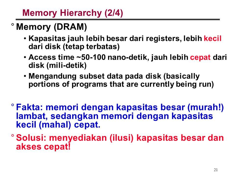 21 Memory Hierarchy (2/4) °Memory (DRAM) Kapasitas jauh lebih besar dari registers, lebih kecil dari disk (tetap terbatas) Access time ~50-100 nano-detik, jauh lebih cepat dari disk (mili-detik) Mengandung subset data pada disk (basically portions of programs that are currently being run) °Fakta: memori dengan kapasitas besar (murah!) lambat, sedangkan memori dengan kapasitas kecil (mahal) cepat.