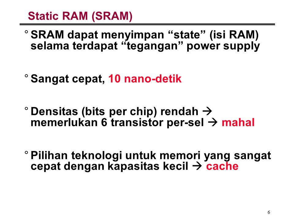 6 Static RAM (SRAM) °SRAM dapat menyimpan state (isi RAM) selama terdapat tegangan power supply °Sangat cepat, 10 nano-detik °Densitas (bits per chip) rendah  memerlukan 6 transistor per-sel  mahal °Pilihan teknologi untuk memori yang sangat cepat dengan kapasitas kecil  cache