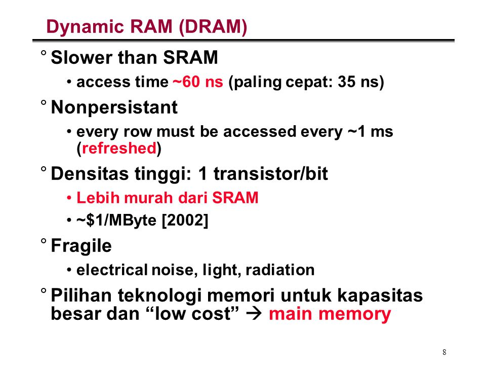 8 Dynamic RAM (DRAM) °Slower than SRAM access time ~60 ns (paling cepat: 35 ns) °Nonpersistant every row must be accessed every ~1 ms (refreshed) °Den