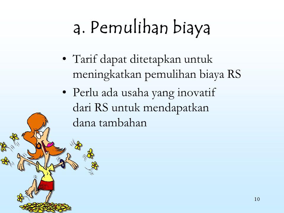 10 a. Pemulihan biaya Tarif dapat ditetapkan untuk meningkatkan pemulihan biaya RS Perlu ada usaha yang inovatif dari RS untuk mendapatkan dana tambah