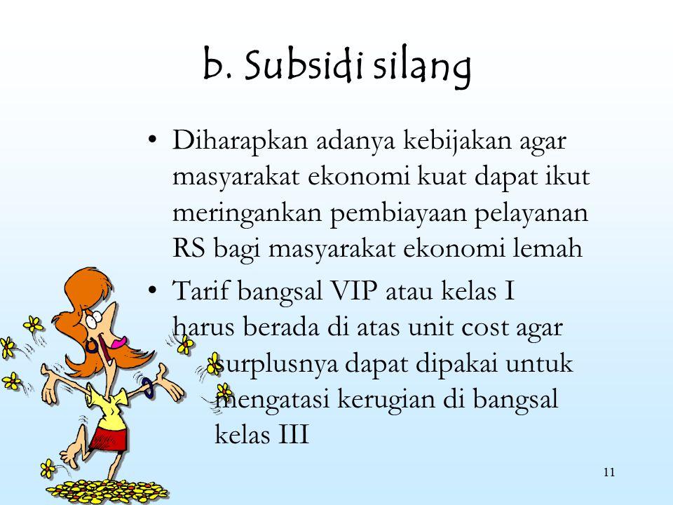 11 b. Subsidi silang Diharapkan adanya kebijakan agar masyarakat ekonomi kuat dapat ikut meringankan pembiayaan pelayanan RS bagi masyarakat ekonomi l