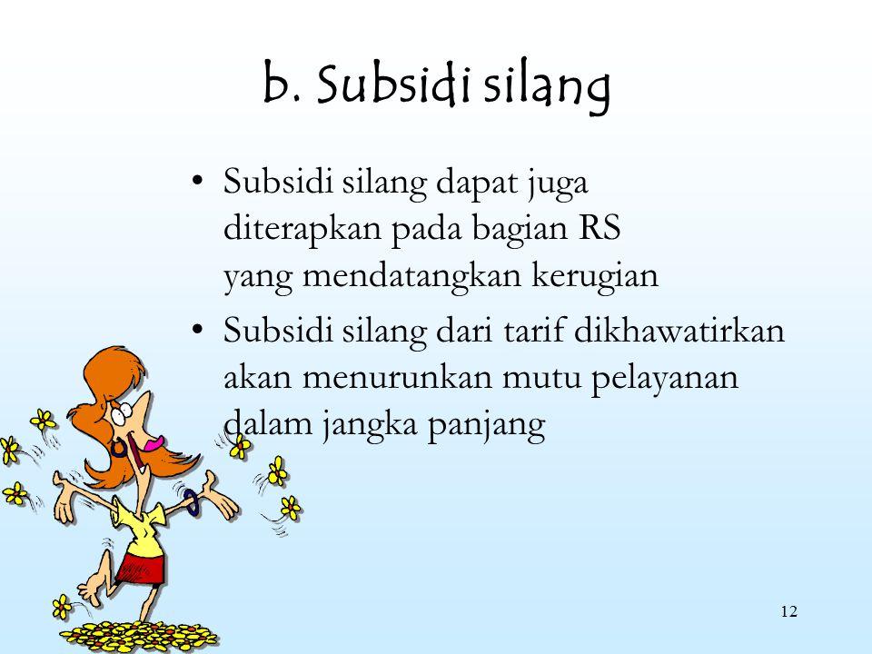 12 b. Subsidi silang Subsidi silang dapat juga diterapkan pada bagian RS yang mendatangkan kerugian Subsidi silang dari tarif dikhawatirkan akan menur