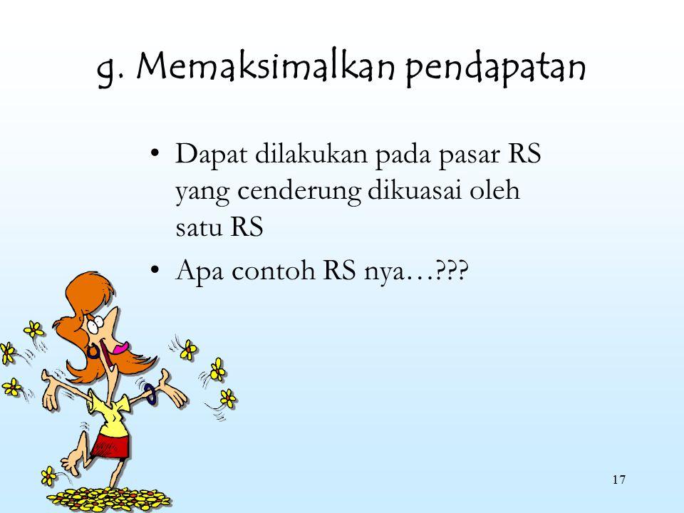 17 g. Memaksimalkan pendapatan Dapat dilakukan pada pasar RS yang cenderung dikuasai oleh satu RS Apa contoh RS nya…???
